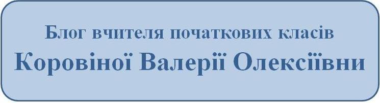 Блог вчителя початкових класів Коровіної Валерії Олексіївни