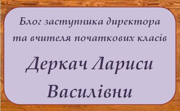 Блог заступника директора з НВР та вчителя початкових класів Деркач Лариси Василівни