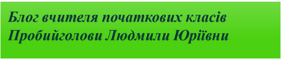 Блог вчителя початкових класів Пробийголови Людмили Юріївни