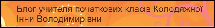 Блог вчителя початкових класів Колодяжної Інни Володимирівни