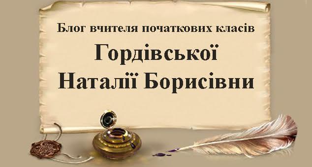 Блог вчителя початкових класів ГОрдівської Наталії Борисівни